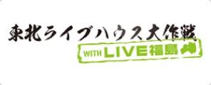 東北ライブハウス大作戦 with LIVE福島